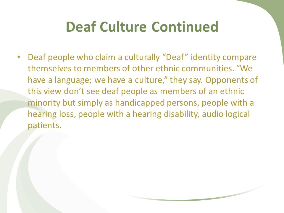 Deaf Culture Continued Deaf people who claim a culturally Deaf identity compare themselves to members of other ethnic communities.