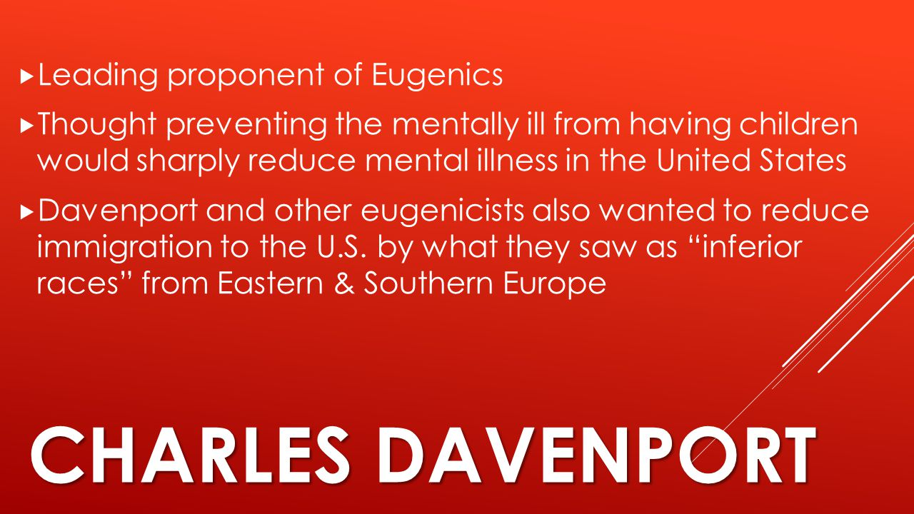 CHARLES DAVENPORT  Leading proponent of Eugenics  Thought preventing the mentally ill from having children would sharply reduce mental illness in th