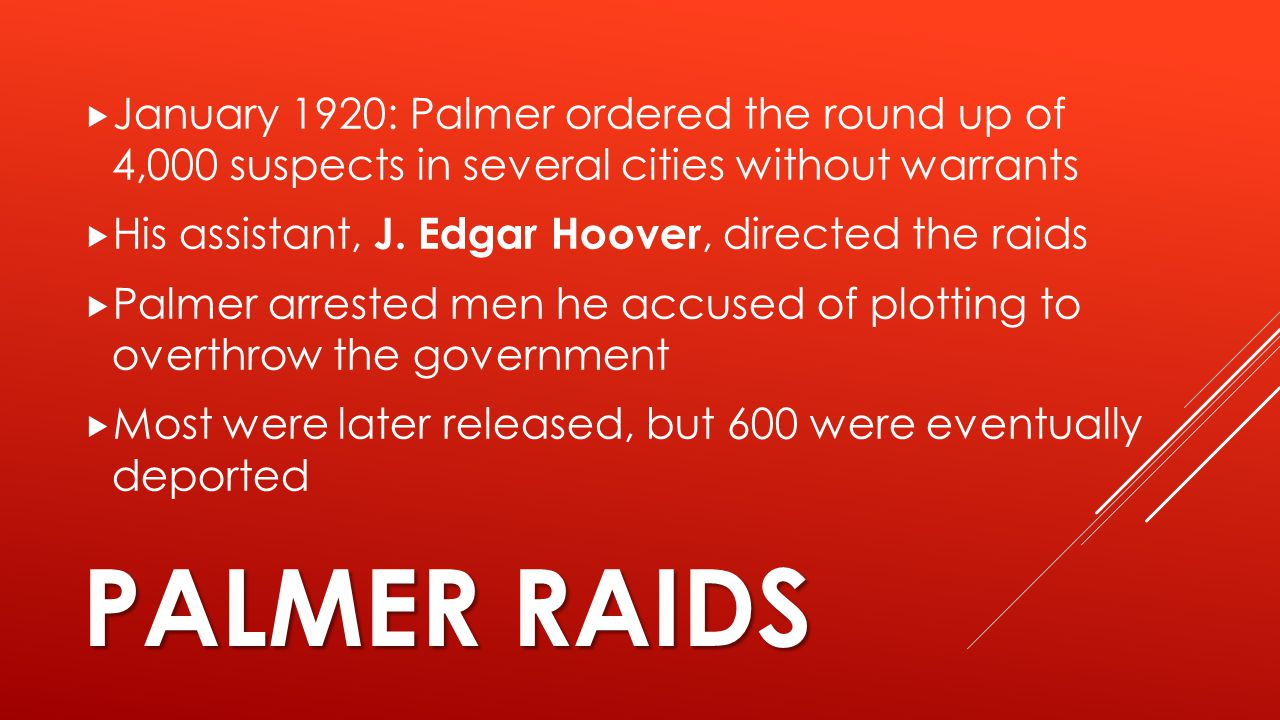 PALMER RAIDS  January 1920: Palmer ordered the round up of 4,000 suspects in several cities without warrants  His assistant, J. Edgar Hoover, direct