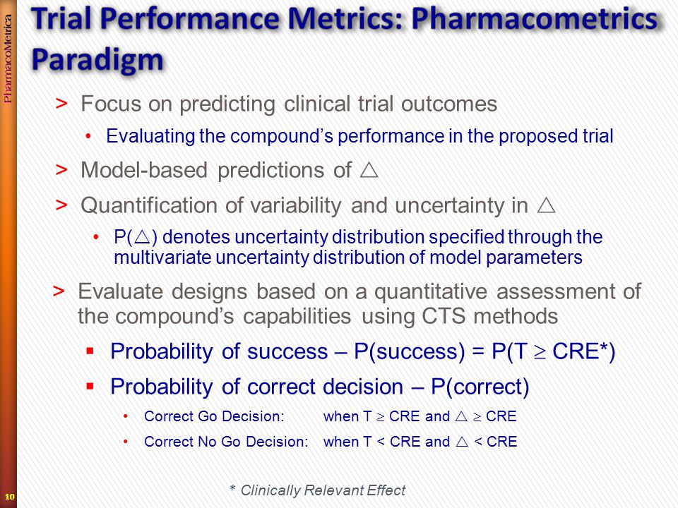 10 >Focus on predicting clinical trial outcomes Evaluating the compound's performance in the proposed trial >Model-based predictions of  >Quantification of variability and uncertainty in  P(  ) denotes uncertainty distribution specified through the multivariate uncertainty distribution of model parameters >Evaluate designs based on a quantitative assessment of the compound's capabilities using CTS methods  Probability of success – P(success) = P(T  CRE*)  Probability of correct decision – P(correct) Correct Go Decision: when T  CRE and   CRE Correct No Go Decision:when T < CRE and  < CRE * Clinically Relevant Effect