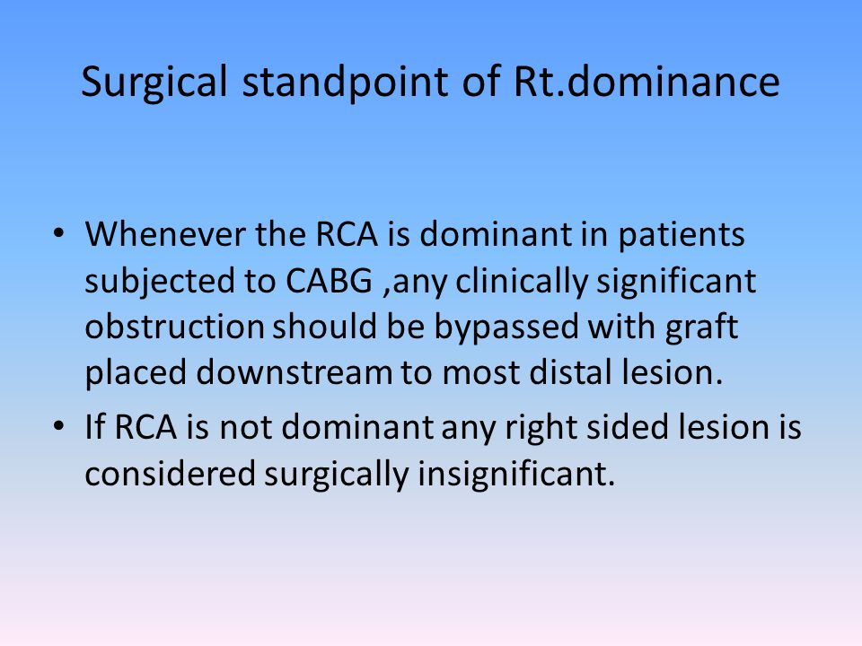 Surgical standpoint of Rt.dominance Whenever the RCA is dominant in patients subjected to CABG,any clinically significant obstruction should be bypass