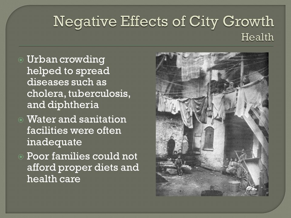  Urban crowding helped to spread diseases such as cholera, tuberculosis, and diphtheria  Water and sanitation facilities were often inadequate  Poo