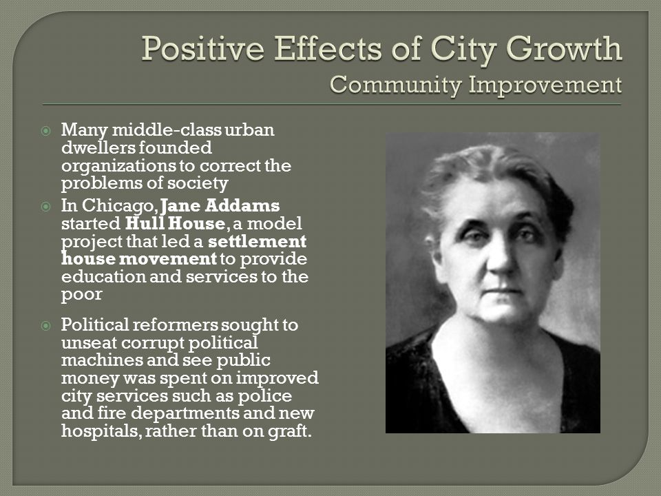  Many middle-class urban dwellers founded organizations to correct the problems of society  In Chicago, Jane Addams started Hull House, a model proj