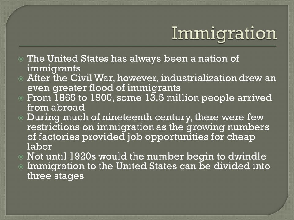  The United States has always been a nation of immigrants  After the Civil War, however, industrialization drew an even greater flood of immigrants