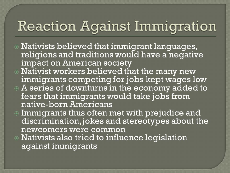  Nativists believed that immigrant languages, religions and traditions would have a negative impact on American society  Nativist workers believed t