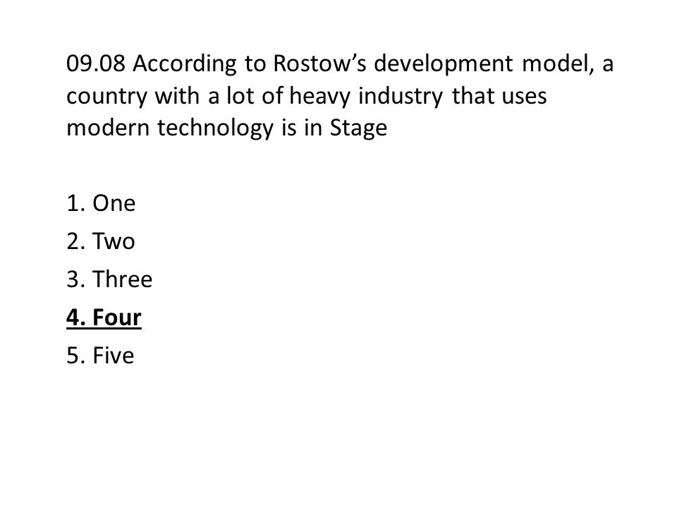09.08 According to Rostow's development model, a country with a lot of heavy industry that uses modern technology is in Stage 1. One 2. Two 3. Three 4