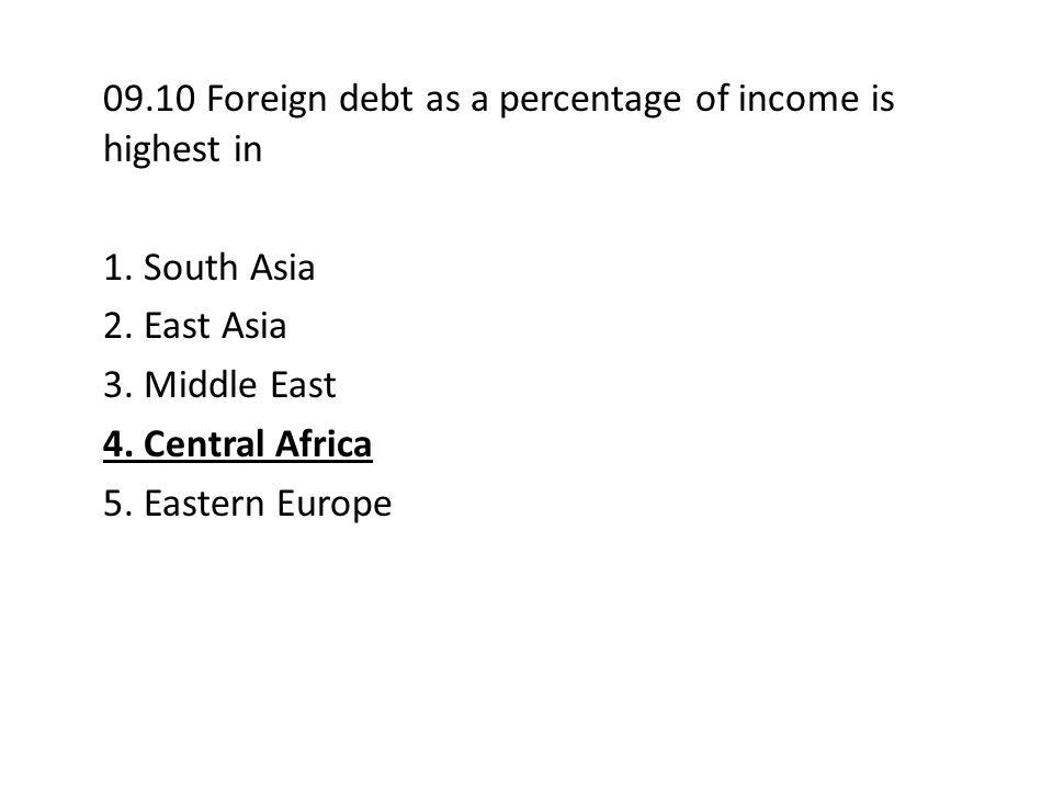 09.10 Foreign debt as a percentage of income is highest in 1. South Asia 2. East Asia 3. Middle East 4. Central Africa 5. Eastern Europe