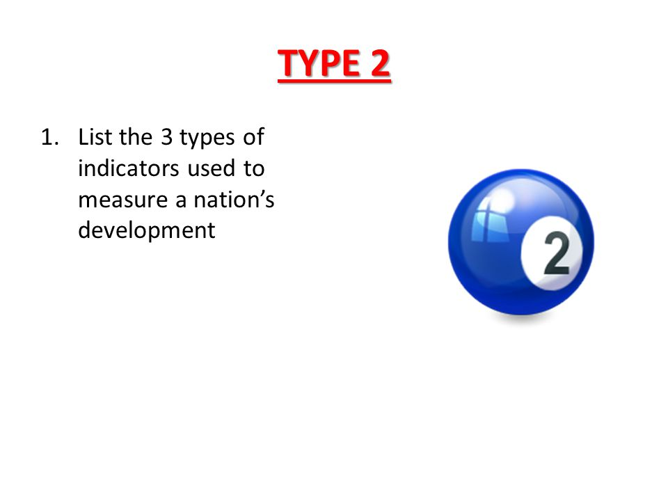 TYPE 2 1.List the 3 types of indicators used to measure a nation's development