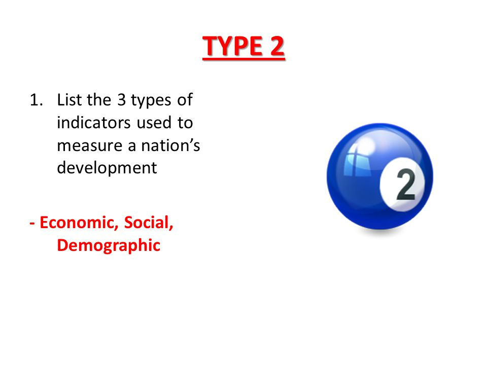 TYPE 2 1.List the 3 types of indicators used to measure a nation's development - Economic, Social, Demographic