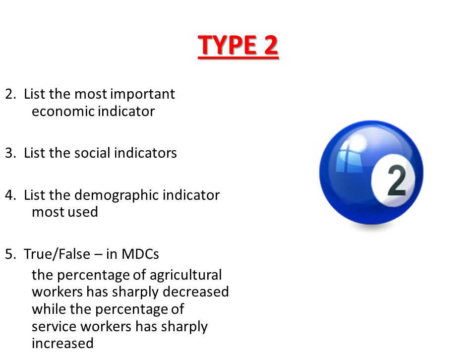 TYPE 2 2. List the most important economic indicator 3. List the social indicators 4. List the demographic indicator most used 5. True/False – in MDCs