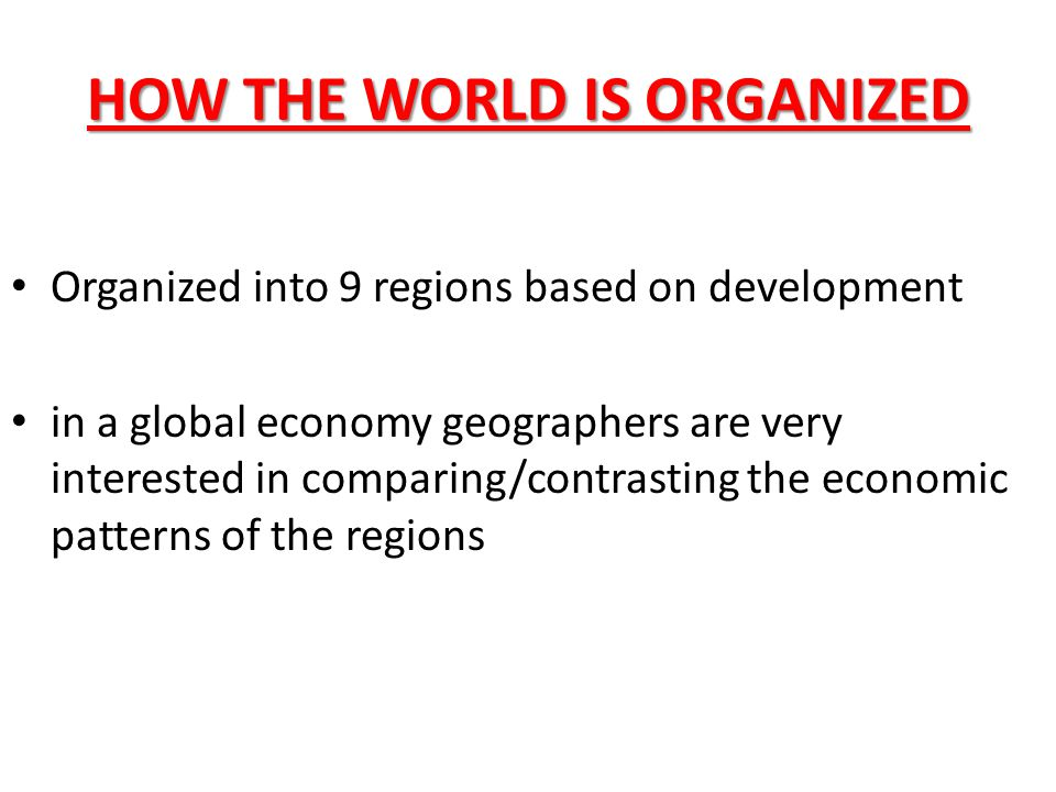 HOW THE WORLD IS ORGANIZED Organized into 9 regions based on development in a global economy geographers are very interested in comparing/contrasting