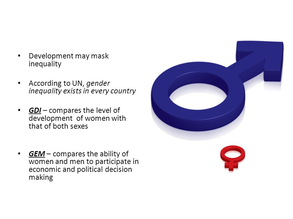 Development may mask inequality According to UN, gender inequality exists in every country GDI – compares the level of development of women with that