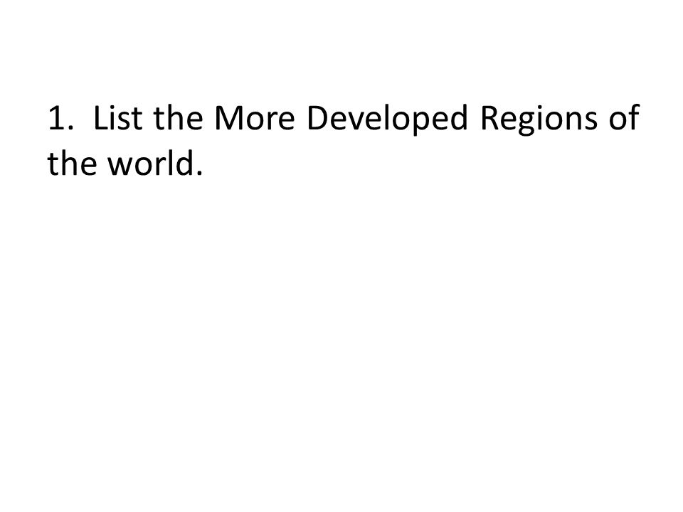 1. List the More Developed Regions of the world.