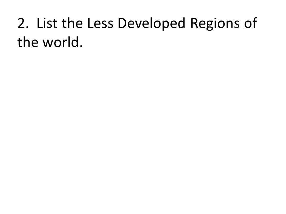 2. List the Less Developed Regions of the world.