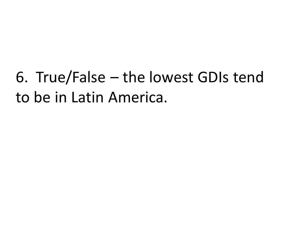 6. True/False – the lowest GDIs tend to be in Latin America.