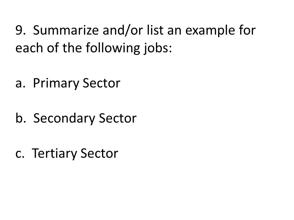 9. Summarize and/or list an example for each of the following jobs: a. Primary Sector b. Secondary Sector c. Tertiary Sector