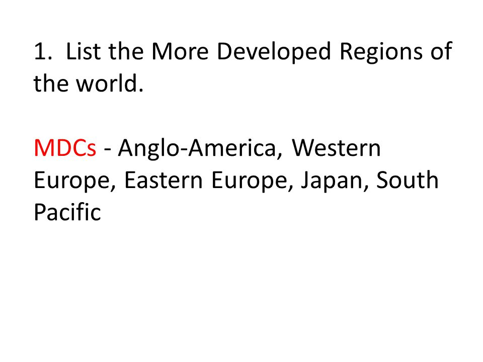 1. List the More Developed Regions of the world. MDCs - Anglo-America, Western Europe, Eastern Europe, Japan, South Pacific