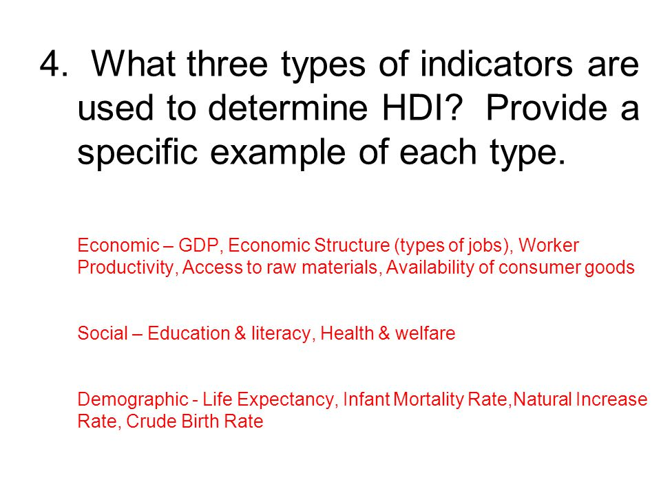 4. What three types of indicators are used to determine HDI? Provide a specific example of each type. Economic – GDP, Economic Structure (types of job