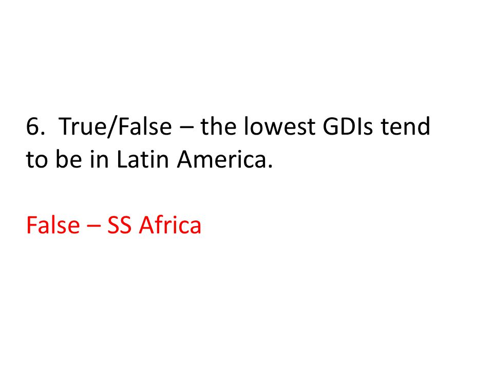 6. True/False – the lowest GDIs tend to be in Latin America. False – SS Africa