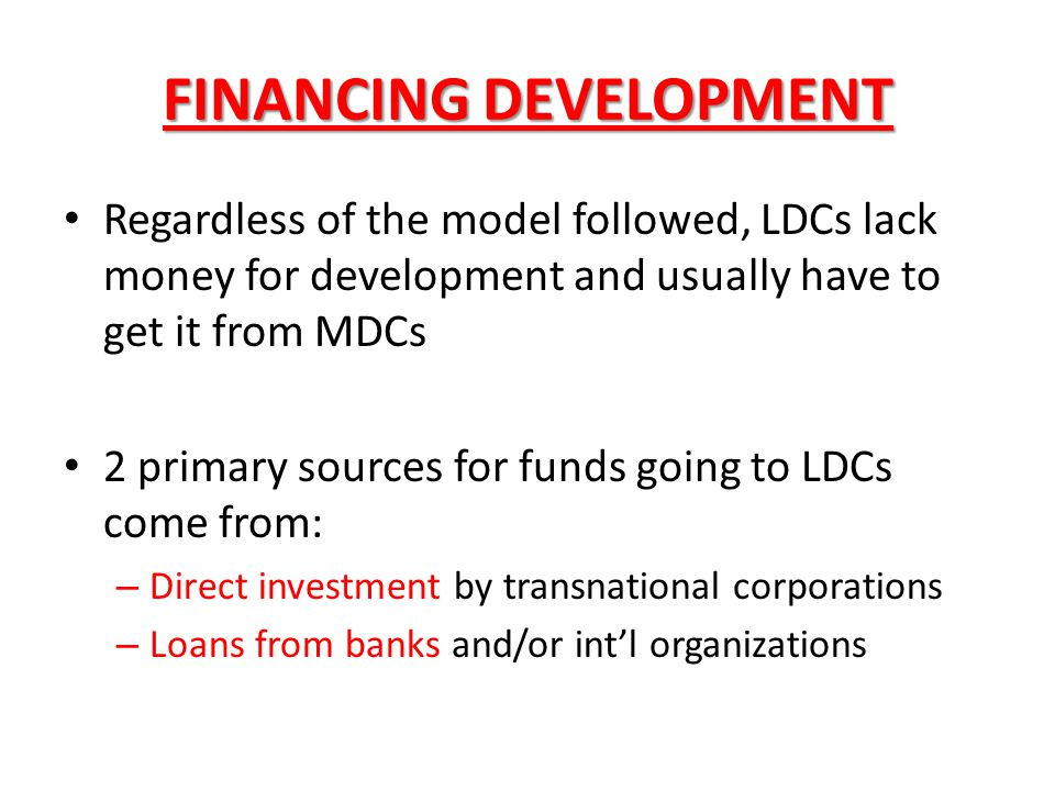 FINANCING DEVELOPMENT Regardless of the model followed, LDCs lack money for development and usually have to get it from MDCs 2 primary sources for fun
