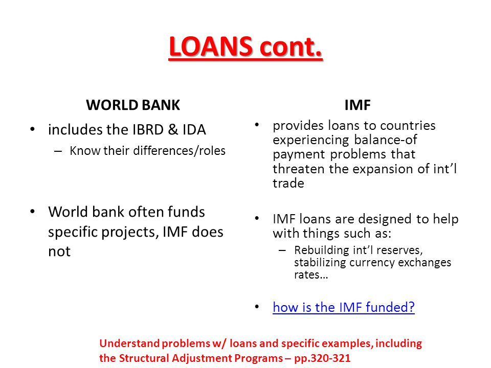 LOANS cont. WORLD BANK includes the IBRD & IDA – Know their differences/roles World bank often funds specific projects, IMF does not IMF provides loan