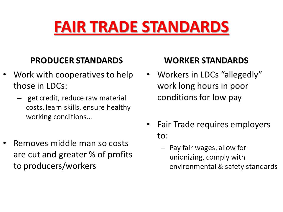 FAIR TRADE STANDARDS PRODUCER STANDARDS Work with cooperatives to help those in LDCs: – get credit, reduce raw material costs, learn skills, ensure he