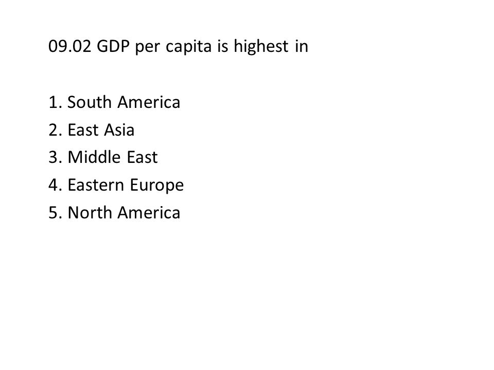 09.02 GDP per capita is highest in 1. South America 2. East Asia 3. Middle East 4. Eastern Europe 5. North America