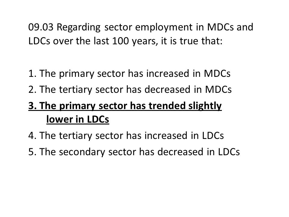 09.03 Regarding sector employment in MDCs and LDCs over the last 100 years, it is true that: 1. The primary sector has increased in MDCs 2. The tertia