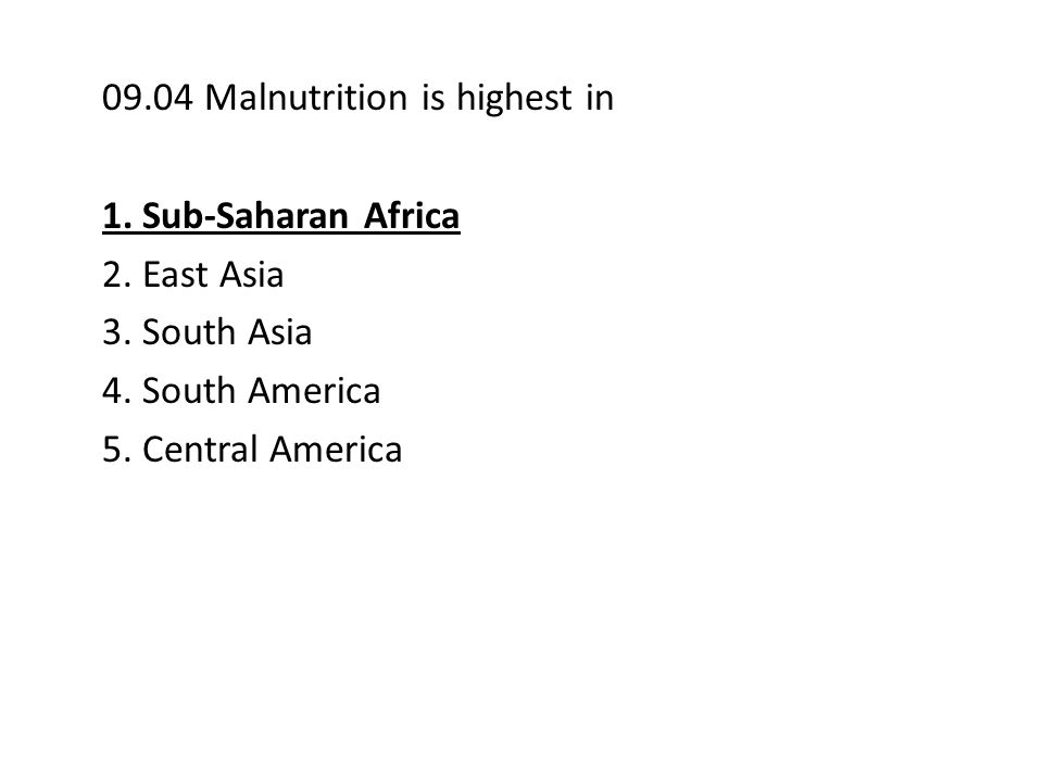 09.04 Malnutrition is highest in 1. Sub-Saharan Africa 2. East Asia 3. South Asia 4. South America 5. Central America