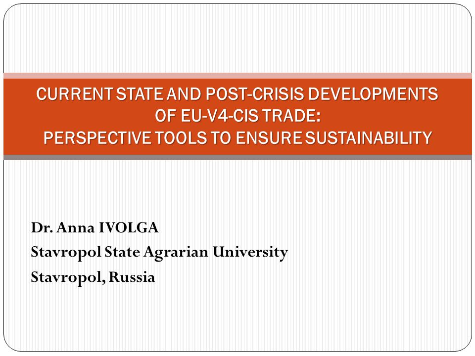 Dr. Anna IVOLGA Stavropol State Agrarian University Stavropol, Russia CURRENT STATE AND POST-CRISIS DEVELOPMENTS OF EU-V4-CIS TRADE: PERSPECTIVE TOOLS