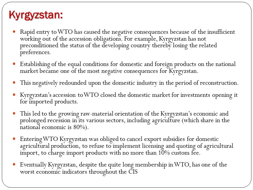 Kyrgyzstan: Rapid entry to WTO has caused the negative consequences because of the insufficient working out of the accession obligations. For example,