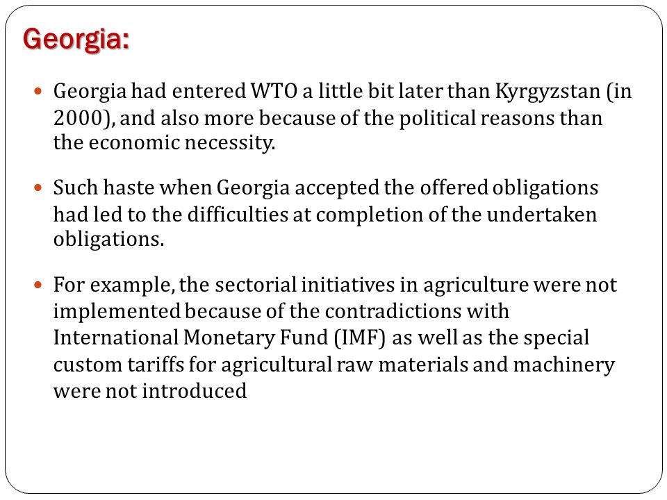 Georgia: Georgia had entered WTO a little bit later than Kyrgyzstan (in 2000), and also more because of the political reasons than the economic necess