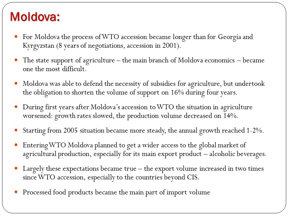 Moldova: For Moldova the process of WTO accession became longer than for Georgia and Kyrgyzstan (8 years of negotiations, accession in 2001). The stat