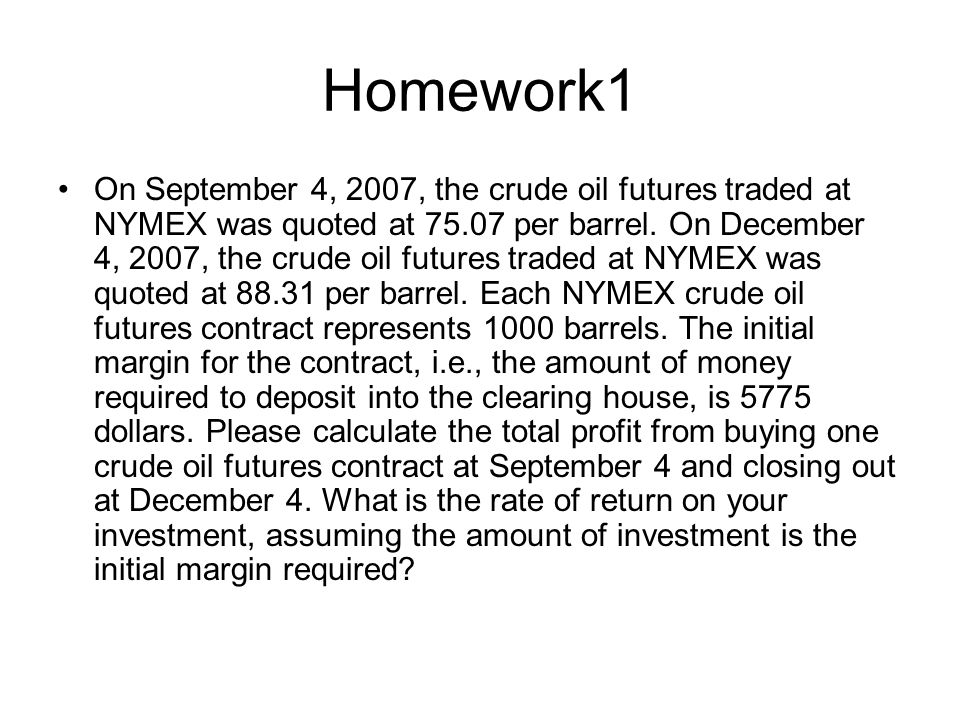 Homework1 On September 4, 2007, the crude oil futures traded at NYMEX was quoted at 75.07 per barrel.