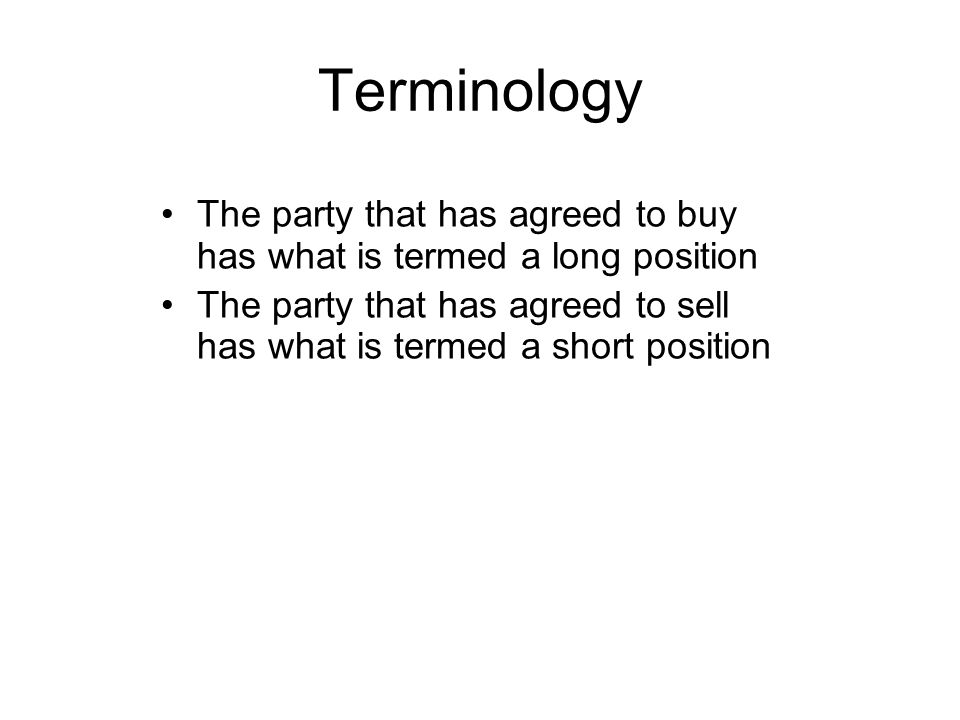 Terminology The party that has agreed to buy has what is termed a long position The party that has agreed to sell has what is termed a short position