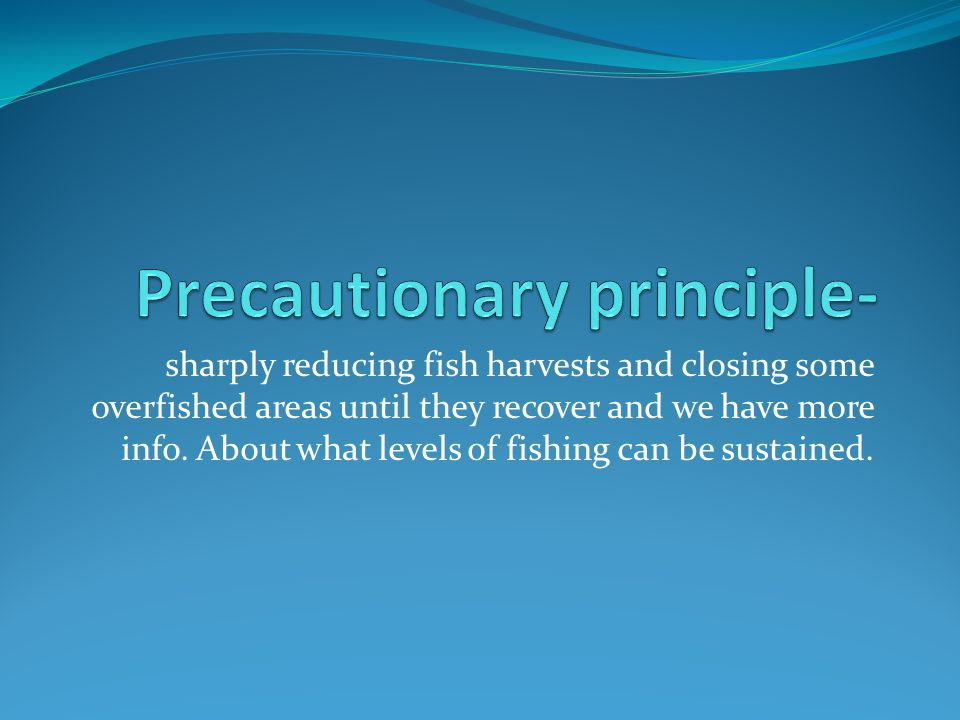 sharply reducing fish harvests and closing some overfished areas until they recover and we have more info.