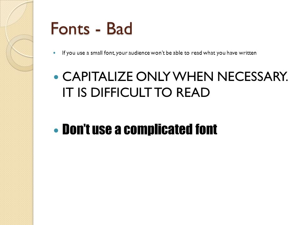 Fonts - Good Use a decent font size (at least 18pt) Use different size fonts for main points and secondary points ◦ this font is 24-point, the main point font is 32- point, and the title font is 44-point Use a standard font like Times New Roman or Arial