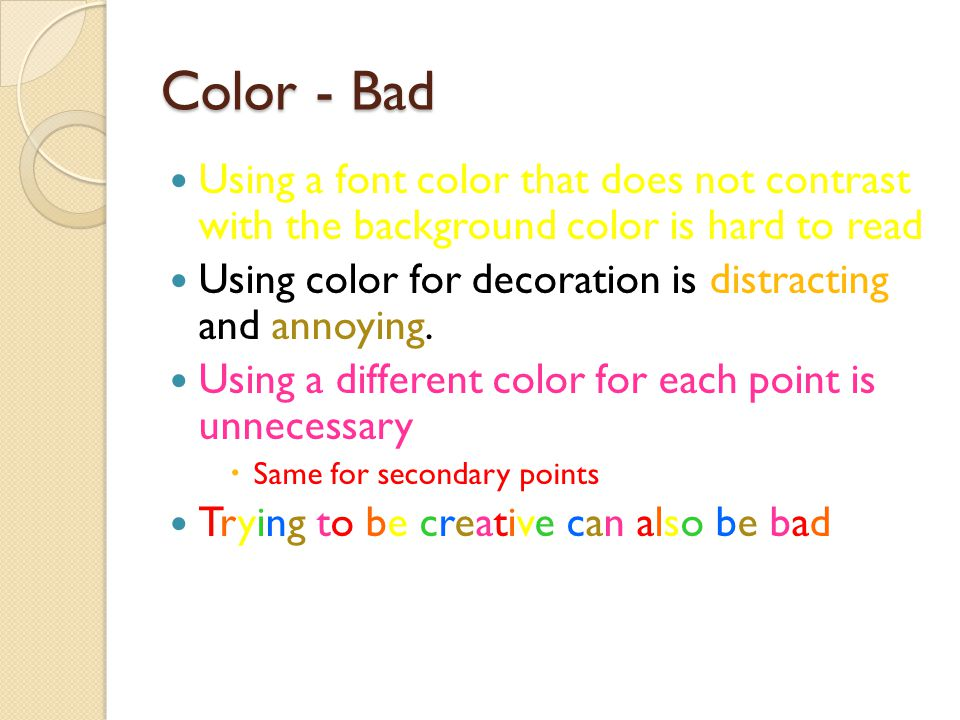Color - Good Use font color that contrasts sharply with the background ◦ Blue font on white background Use color to reinforce the logic of your structure ◦ Ex: light blue title and dark blue text Use color to emphasize a point ◦ But only use this occasionally