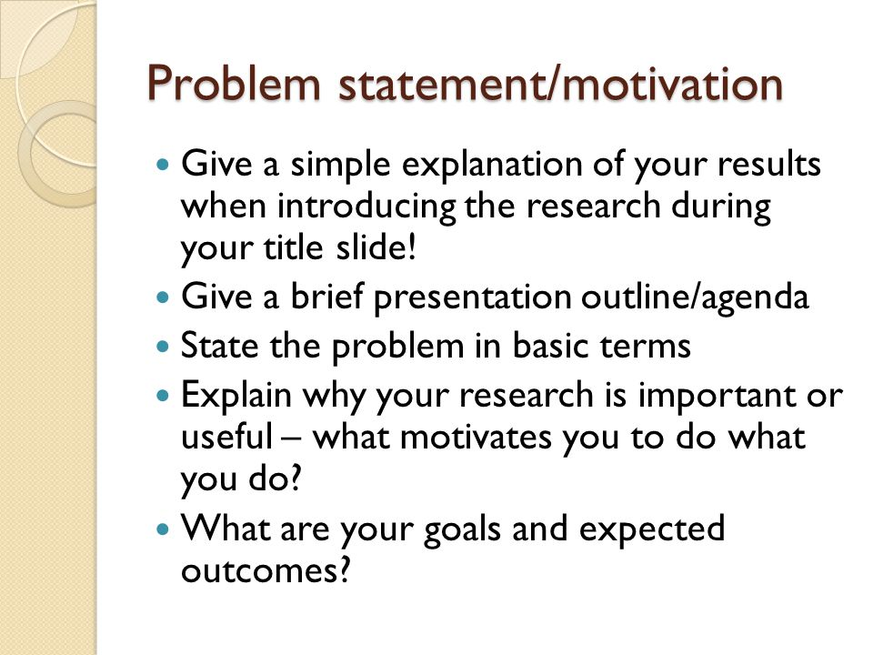 The skeleton What is the problem Motivation and goals Relevant state of the art What is your key idea/contribution Why is your approach good/better Conclusion: what I just said and what I want to do next