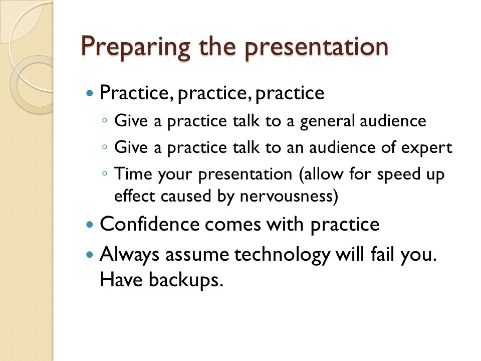 Preparing the presentation Prepare the slides in advance Show them to friends When you think you are done read them again Check all animations with the sound on Putting together slides and presenting them are two different things