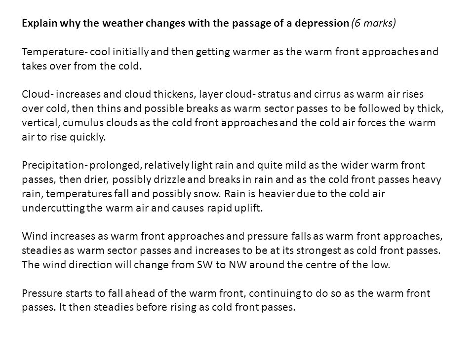 Explain why the weather changes with the passage of a depression (6 marks) Temperature- cool initially and then getting warmer as the warm front approaches and takes over from the cold.