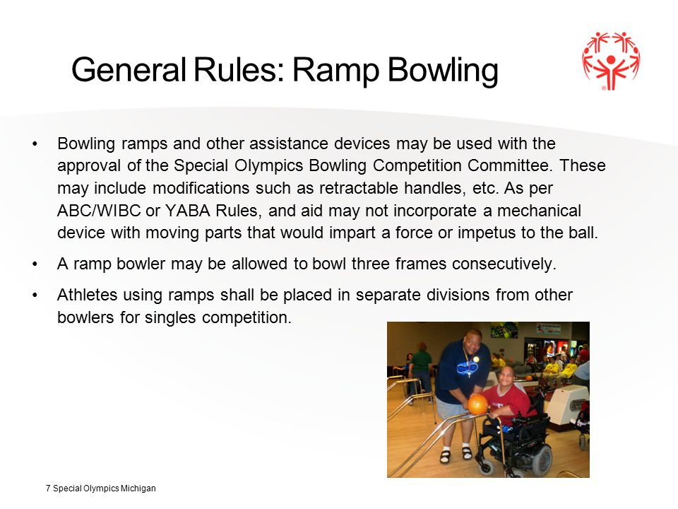 General Rules: Ramp Bowling Bowling ramps and other assistance devices may be used with the approval of the Special Olympics Bowling Competition Committee.