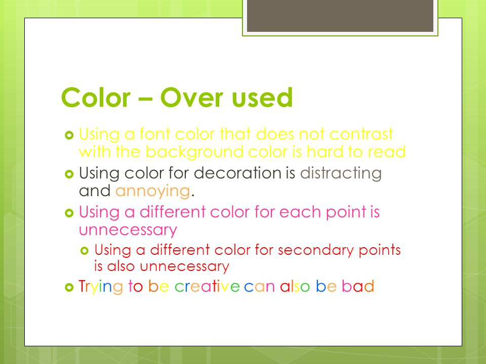 Color – Contrast is important  Use a color of font that contrasts sharply with the background  Ex: blue font on white background  Use color to rein