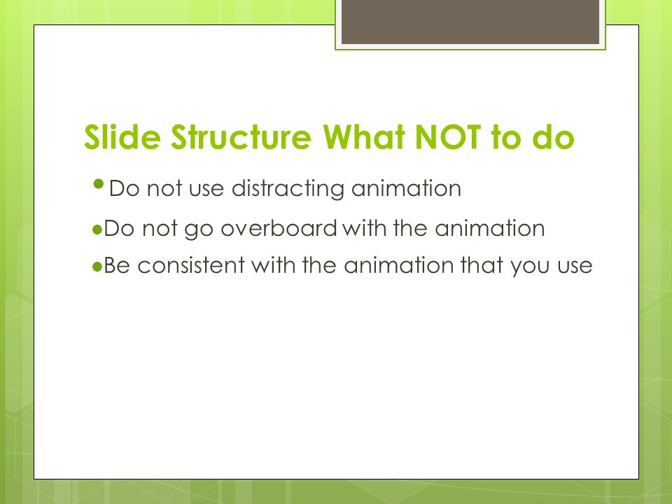 Slide Structure – What to do  Show one point at a time:  Will help audience concentrate on what you are saying  Will prevent audience from reading