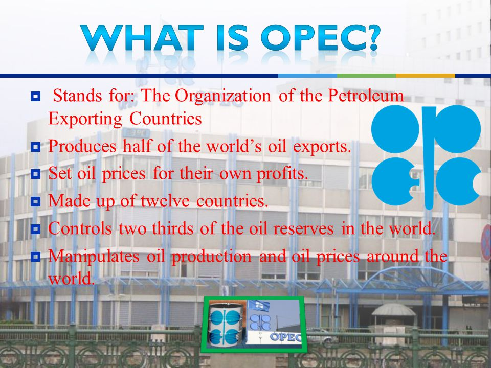  Stands for: The Organization of the Petroleum Exporting Countries  Produces half of the world's oil exports.