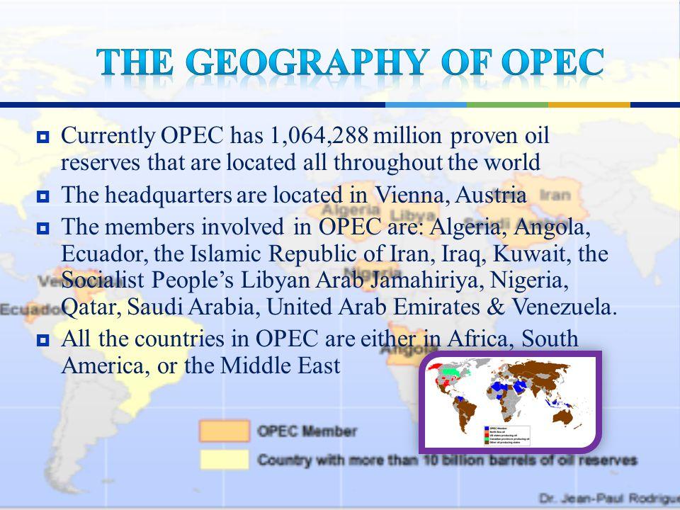  Currently OPEC has 1,064,288 million proven oil reserves that are located all throughout the world  The headquarters are located in Vienna, Austria  The members involved in OPEC are: Algeria, Angola, Ecuador, the Islamic Republic of Iran, Iraq, Kuwait, the Socialist People's Libyan Arab Jamahiriya, Nigeria, Qatar, Saudi Arabia, United Arab Emirates & Venezuela.