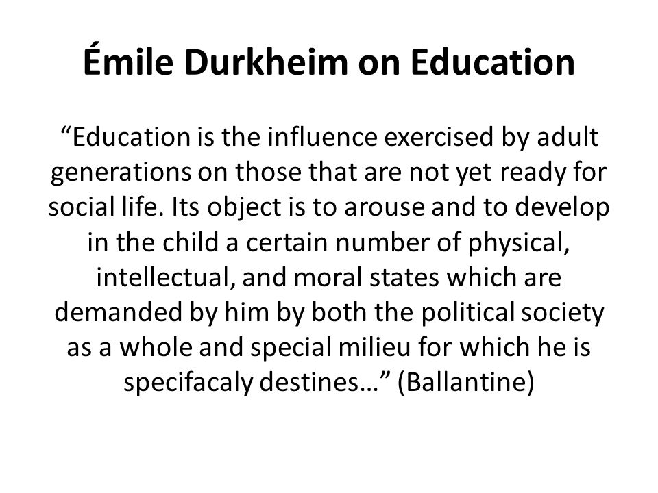 """Émile Durkheim on Education """"Education is the influence exercised by adult generations on those that are not yet ready for social life. Its object is"""