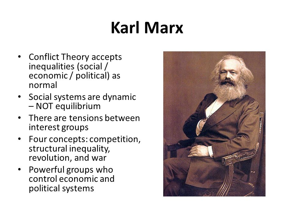 Karl Marx Conflict Theory accepts inequalities (social / economic / political) as normal Social systems are dynamic – NOT equilibrium There are tensio