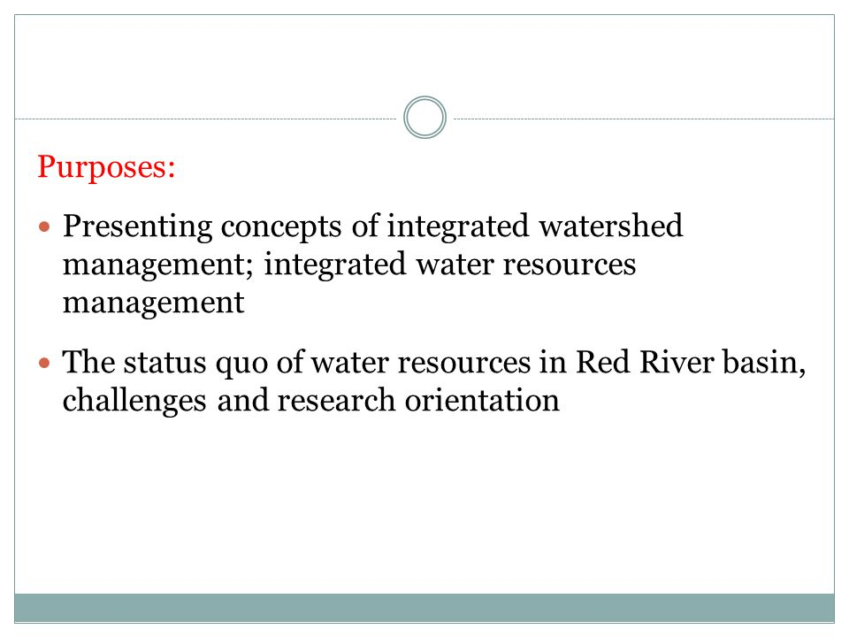 Purposes: Presenting concepts of integrated watershed management; integrated water resources management The status quo of water resources in Red River basin, challenges and research orientation