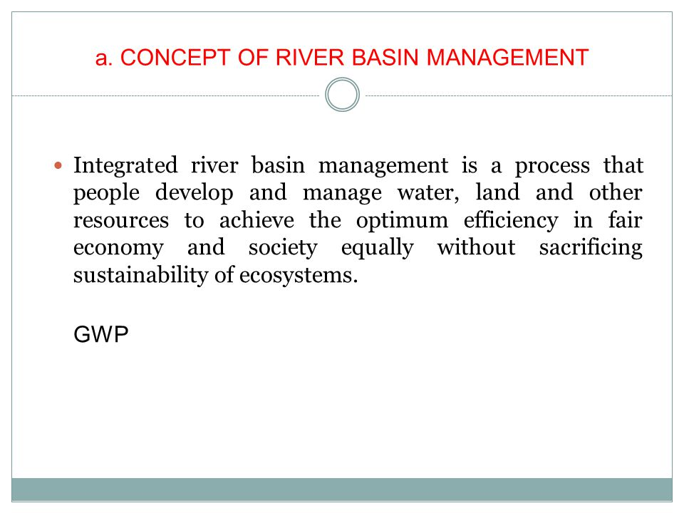 OBJECTIVES OF RIVER BASIN MANAGEMENT Protecting functions of rivers and river basin Management and sustainable use of water resources in relationship among land, ecology and other resources.